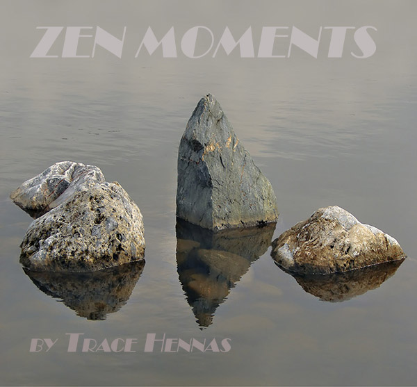 A MOMENT OF ZEN FROM TRACE HENNAS